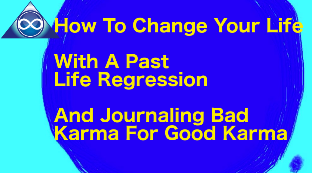 How To Change Your Life With A Past Life Regression, And Journaling Bad Karma For Good Karma